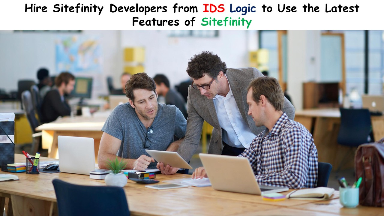 Hire Sitefinity Developers from IDS Logic to Use the Latest Features of Sitefinity