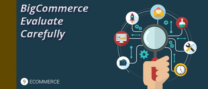 5 Things About BigCommerce That You Should Carefully Evaluate
