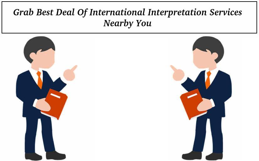 Grab Best Deal Of International Interpretation Services Nearby You