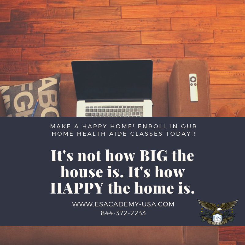 It's Not How Big the House Is.  It's how Happy the Home Is. Home Health Aide Classes.