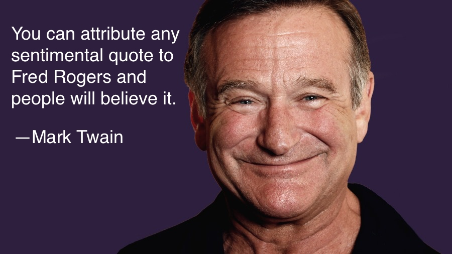 "picture of Robin Williams with the phrase ""You can attribute any sentimental quote to Fred Rogers and people will believe it"" and an attribution to Mark Twain"