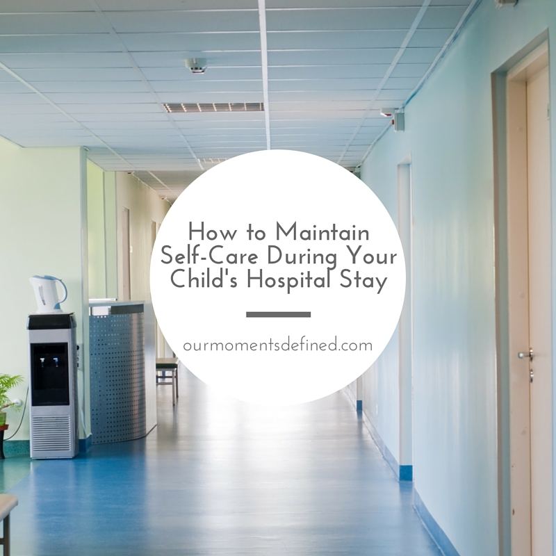How to Maintain Self-Care During Your Child's Hospital Stay http://www.ourmomentsdefined.com/2015/10/02/how-to-maintain-self-care-during-your-childs-hospital-stay/